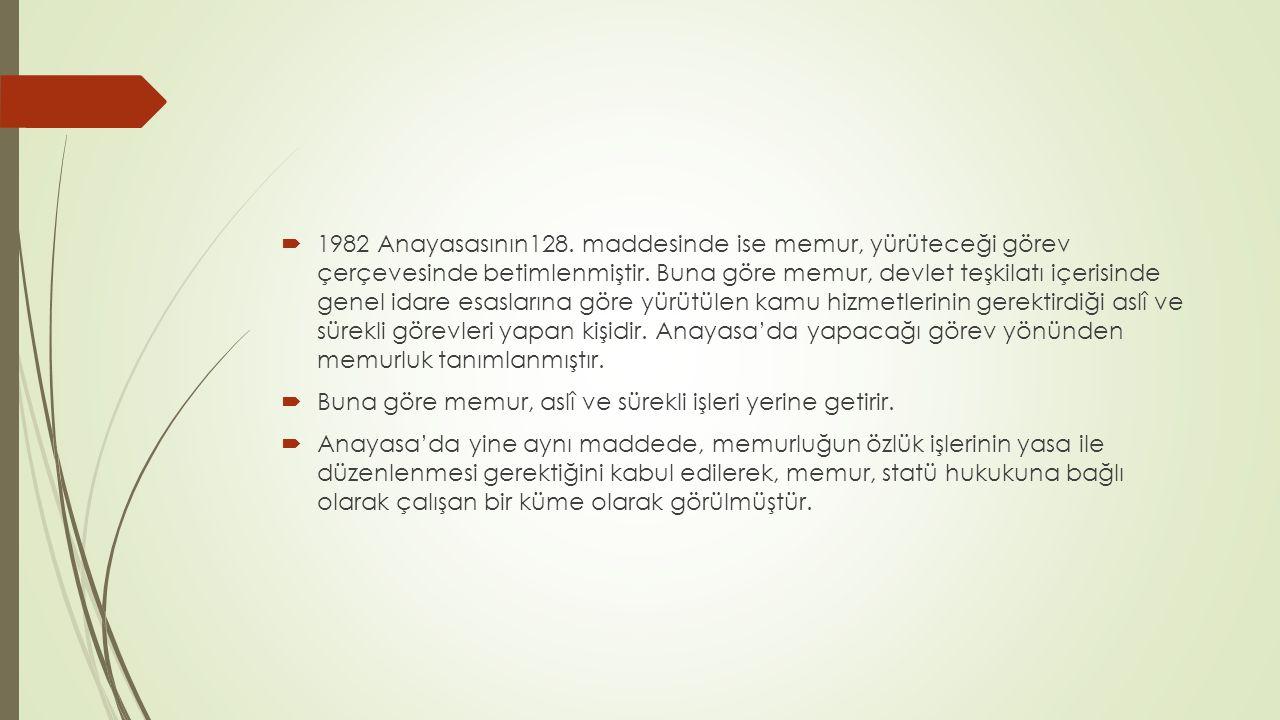  1982 Anayasasının128. maddesinde ise memur, yürüteceği görev çerçevesinde betimlenmiştir. Buna göre memur, devlet teşkilatı içerisinde genel idare e