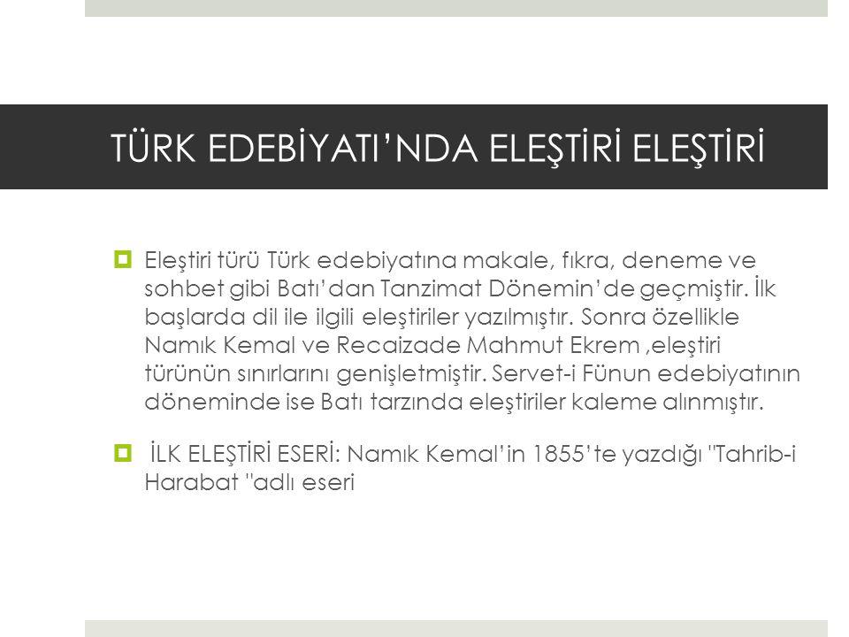 TÜRK EDEBİYATI'NDA ELEŞTİRİ ELEŞTİRİ  Eleştiri türü Türk edebiyatına makale, fıkra, deneme ve sohbet gibi Batı'dan Tanzimat Dönemin'de geçmiştir.