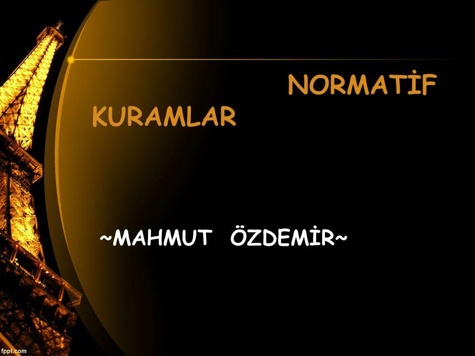 NORMATİF KURAMLAR ~MAHMUT ÖZDEMİR~