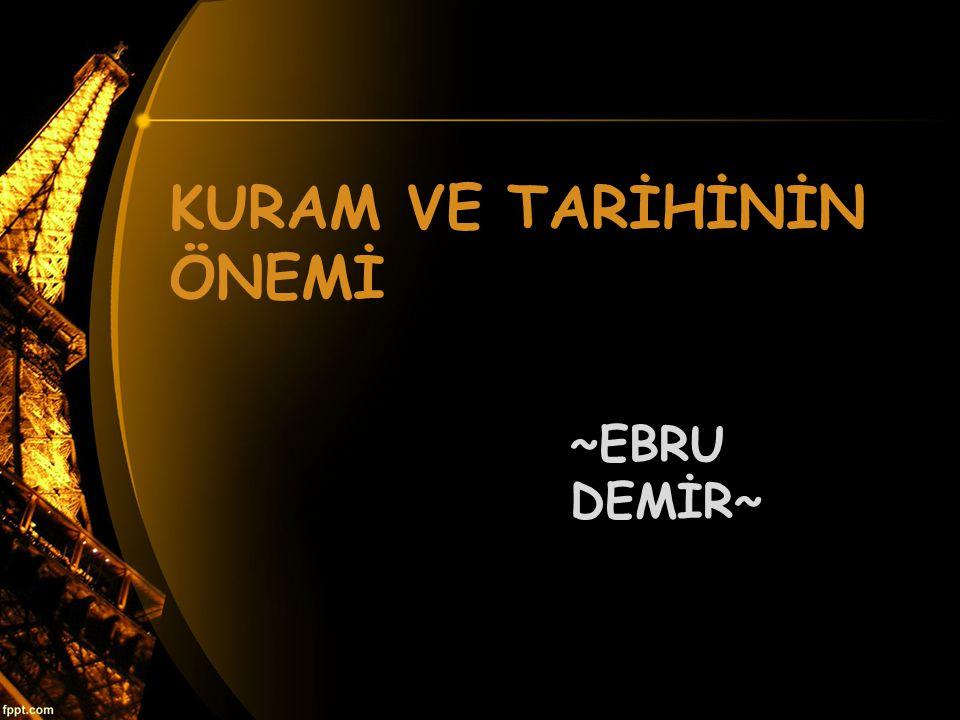 KURAM VE TARİHİNİN ÖNEMİ ~EBRU DEMİR~