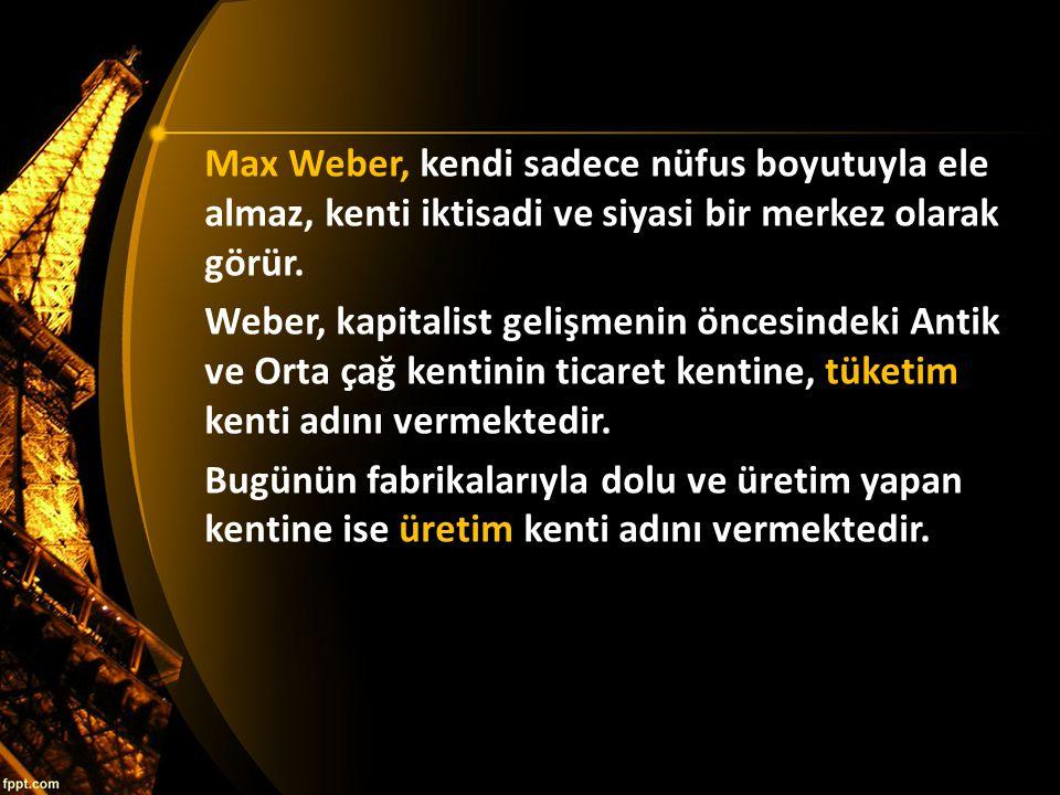 Max Weber, kendi sadece nüfus boyutuyla ele almaz, kenti iktisadi ve siyasi bir merkez olarak görür. Weber, kapitalist gelişmenin öncesindeki Antik ve