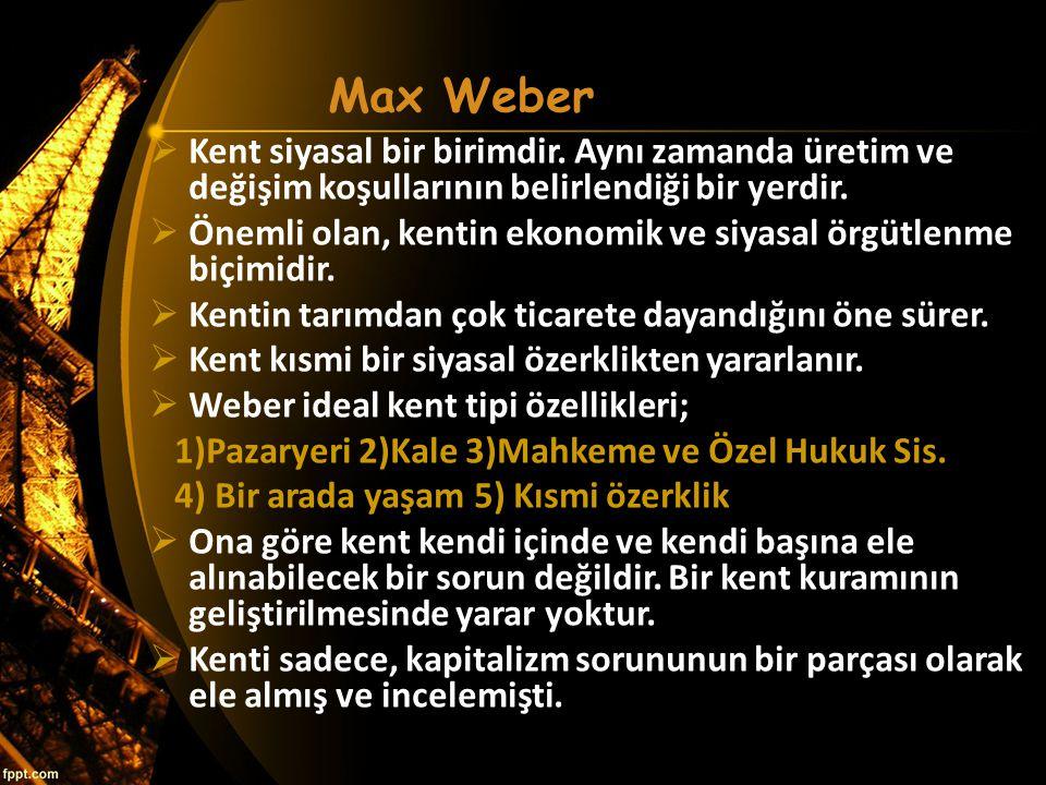 Max Weber  Kent siyasal bir birimdir. Aynı zamanda üretim ve değişim koşullarının belirlendiği bir yerdir.  Önemli olan, kentin ekonomik ve siyasal
