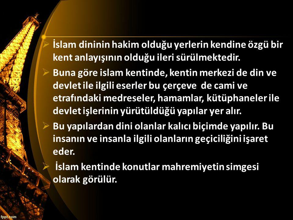  İslam dininin hakim olduğu yerlerin kendine özgü bir kent anlayışının olduğu ileri sürülmektedir.  Buna göre islam kentinde, kentin merkezi de din