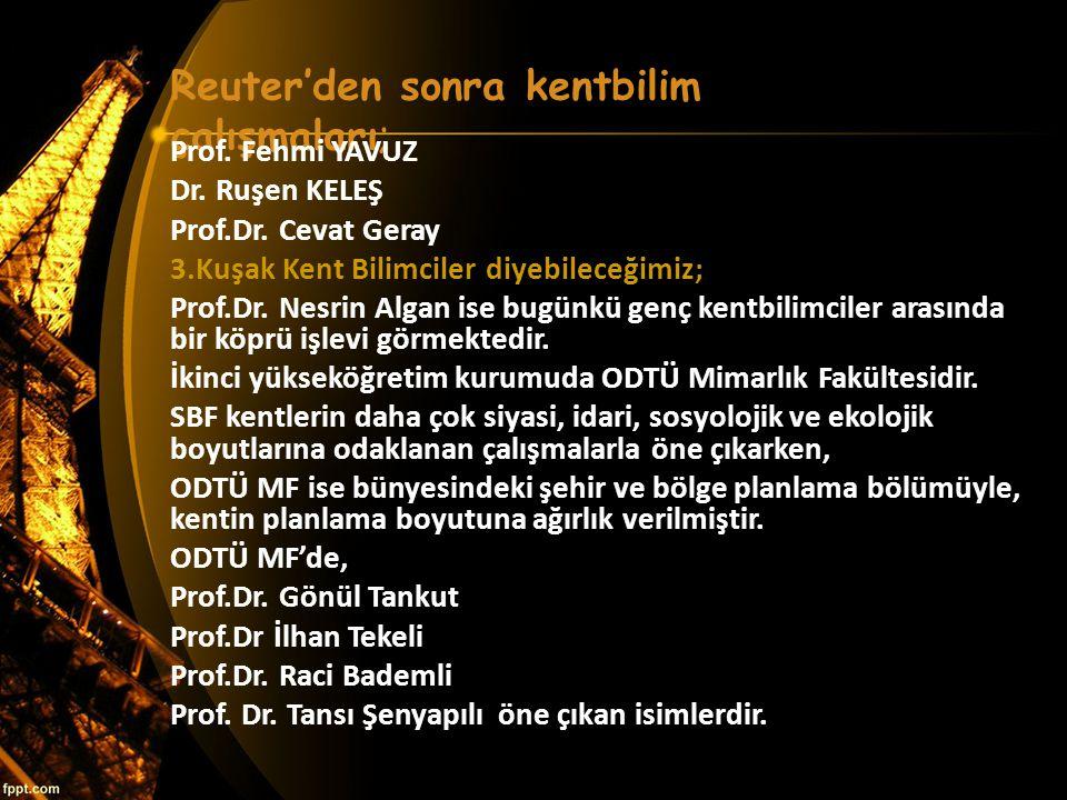 Reuter'den sonra kentbilim çalışmaları; Prof. Fehmi YAVUZ Dr. Ruşen KELEŞ Prof.Dr. Cevat Geray 3.Kuşak Kent Bilimciler diyebileceğimiz; Prof.Dr. Nesri