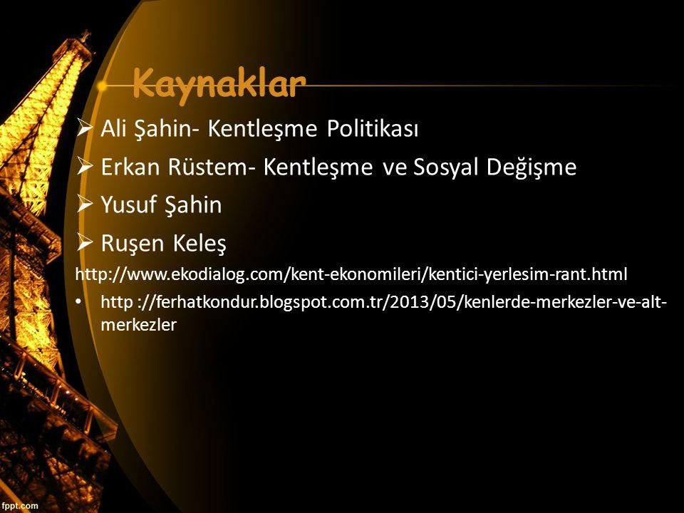 Kaynaklar  Ali Şahin- Kentleşme Politikası  Erkan Rüstem- Kentleşme ve Sosyal Değişme  Yusuf Şahin  Ruşen Keleş http://www.ekodialog.com/kent-ekon