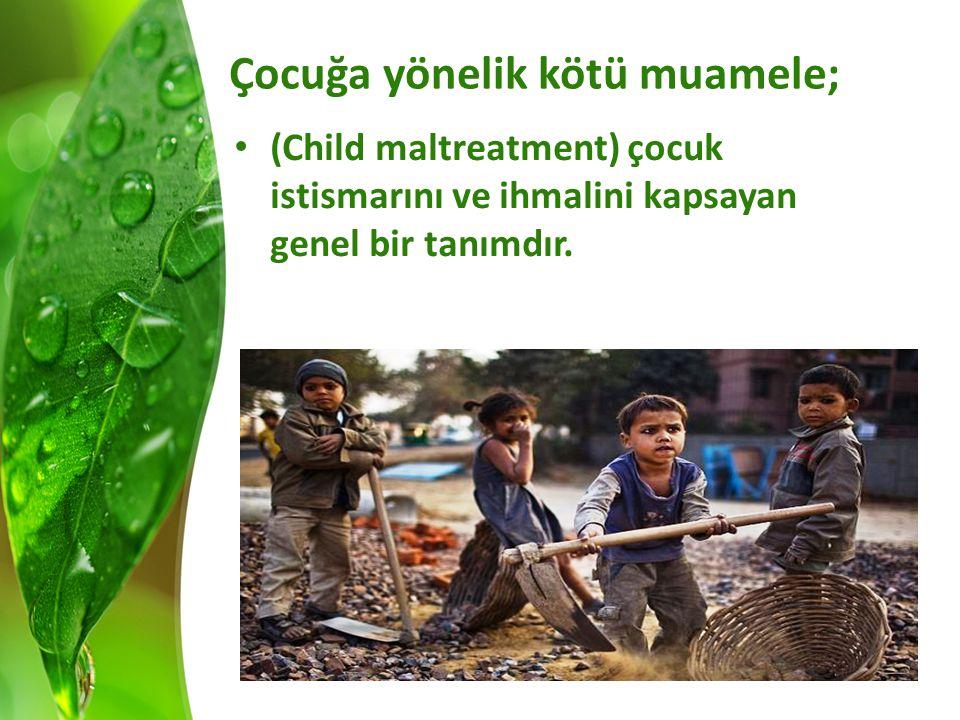 Çocuğa yönelik kötü muamele; (Child maltreatment) çocuk istismarını ve ihmalini kapsayan genel bir tanımdır.
