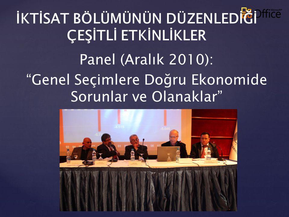 """İKTİSAT BÖLÜMÜNÜN DÜZENLEDİĞİ ÇEŞİTLİ ETKİNLİKLER Panel (Aralık 2010): """"Genel Seçimlere Doğru Ekonomide Sorunlar ve Olanaklar"""""""