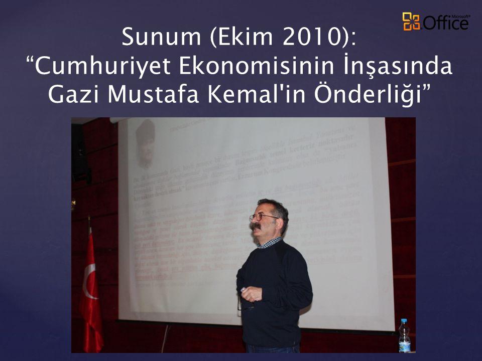 """Sunum (Ekim 2010): """"Cumhuriyet Ekonomisinin İnşasında Gazi Mustafa Kemal'in Önderliği"""""""