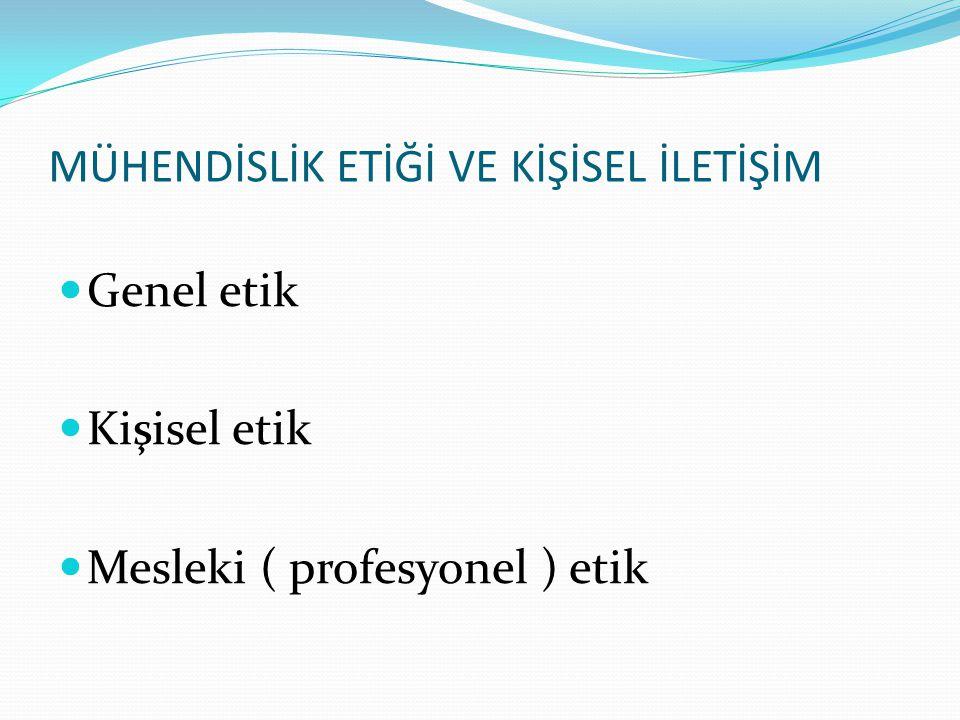 Genel etik Kişisel etik Mesleki ( profesyonel ) etik MÜHENDİSLİK ETİĞİ VE KİŞİSEL İLETİŞİM