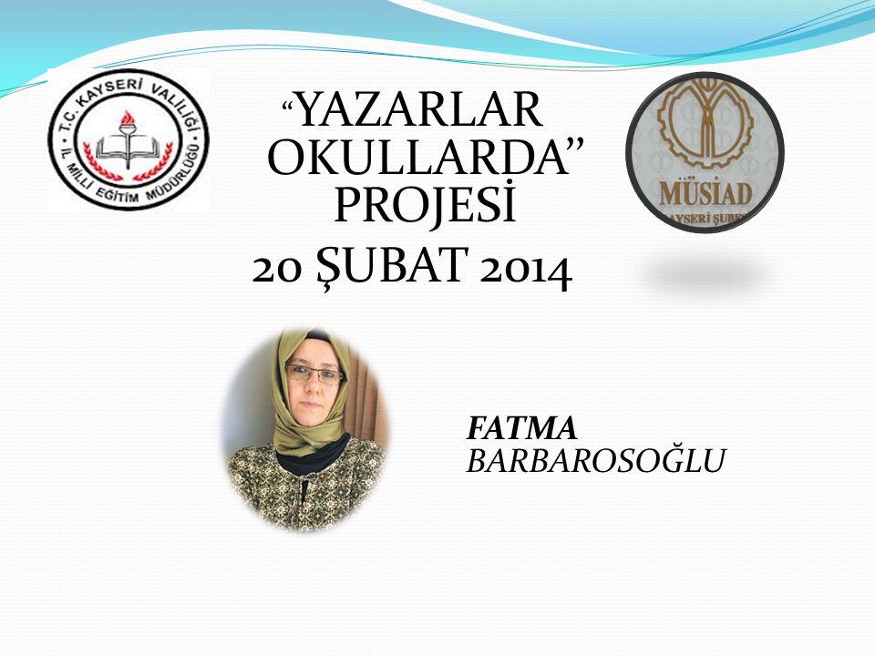 YAZARLAR OKULLARDA'' PROJESİ 20 ŞUBAT 2014 FATMA BARBAROSOĞLU