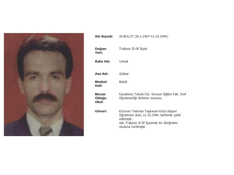 Adı Soyadı:Ali BULUT (26.1.1967–11.10.1994) Doğum Yeri: Trabzon İli Of İlçesi Baba Adı:Cemal Ana Adı:Gülizar Medeni Hali: Bekâr Mezun Olduğu Okul: Karadeniz Teknik Üni.