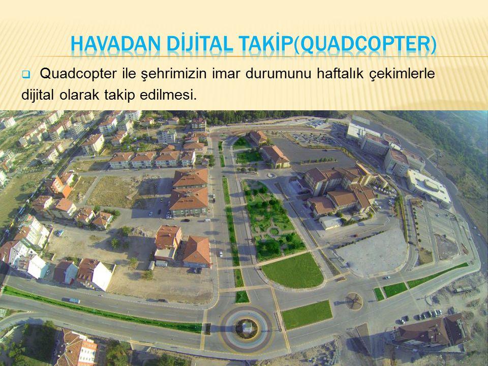  Quadcopter ile şehrimizin imar durumunu haftalık çekimlerle dijital olarak takip edilmesi.