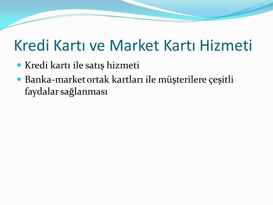 Kredi Kartı ve Market Kartı Hizmeti Kredi kartı ile satış hizmeti Banka-market ortak kartları ile müşterilere çeşitli faydalar sağlanması