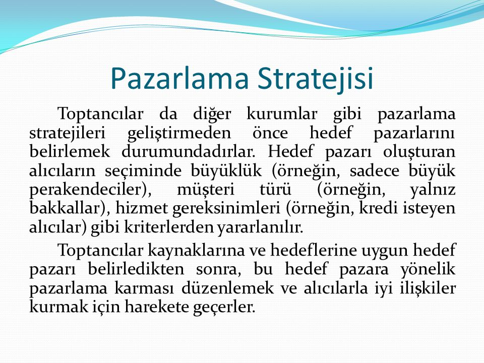 Pazarlama Stratejisi Toptancılar da diğer kurumlar gibi pazarlama stratejileri geliştirmeden önce hedef pazarlarını belirlemek durumundadırlar.