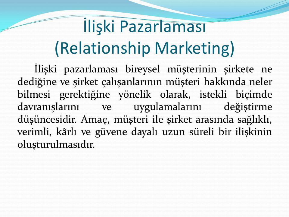 İlişki Pazarlaması (Relationship Marketing) İlişki pazarlaması bireysel müşterinin şirkete ne dediğine ve şirket çalışanlarının müşteri hakkında neler bilmesi gerektiğine yönelik olarak, istekli biçimde davranışlarını ve uygulamalarını değiştirme düşüncesidir.