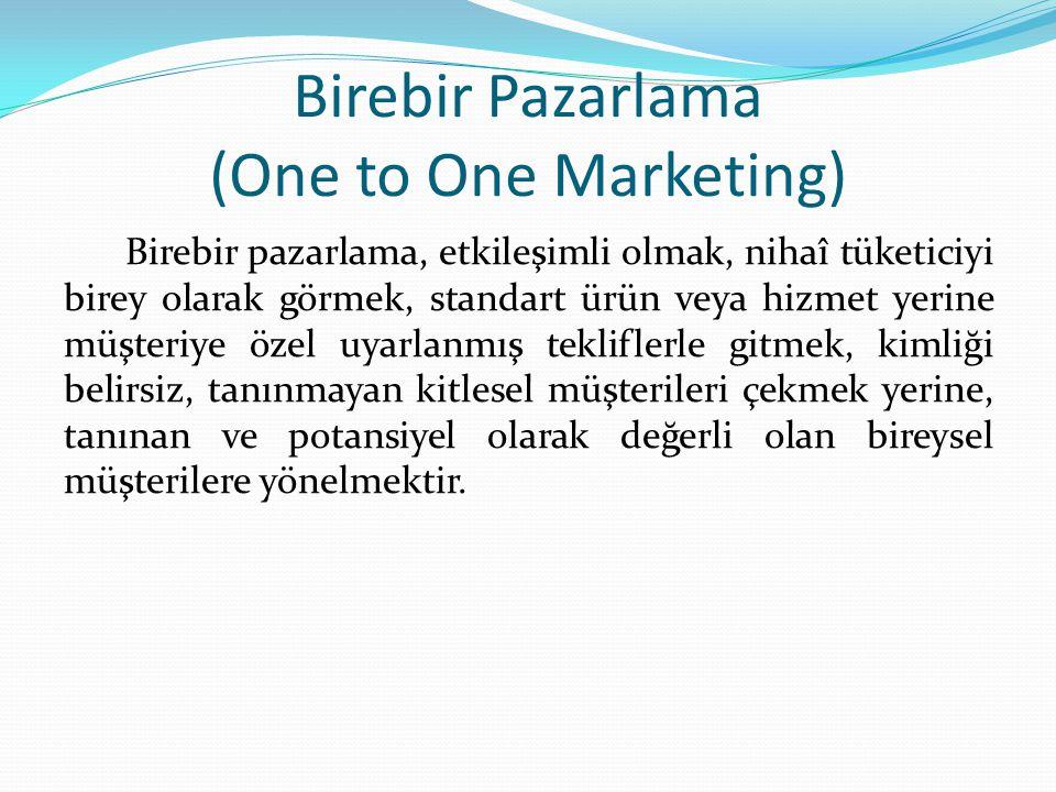 Birebir Pazarlama (One to One Marketing) Birebir pazarlama, etkileşimli olmak, nihaî tüketiciyi birey olarak görmek, standart ürün veya hizmet yerine müşteriye özel uyarlanmış tekliflerle gitmek, kimliği belirsiz, tanınmayan kitlesel müşterileri çekmek yerine, tanınan ve potansiyel olarak değerli olan bireysel müşterilere yönelmektir.