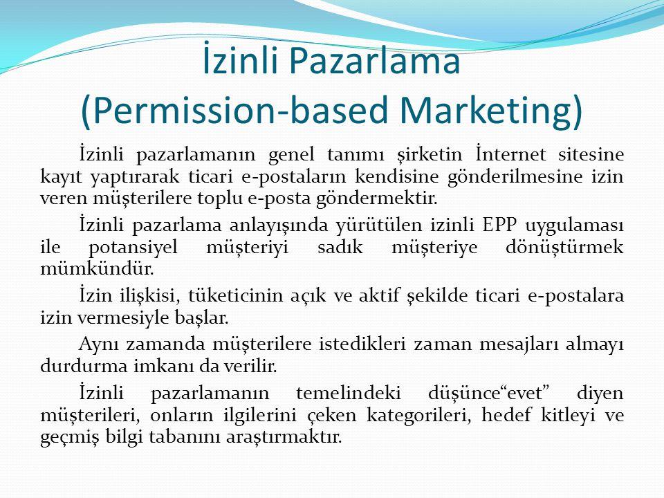İzinli Pazarlama (Permission-based Marketing) İzinli pazarlamanın genel tanımı şirketin İnternet sitesine kayıt yaptırarak ticari e-postaların kendisine gönderilmesine izin veren müşterilere toplu e-posta göndermektir.