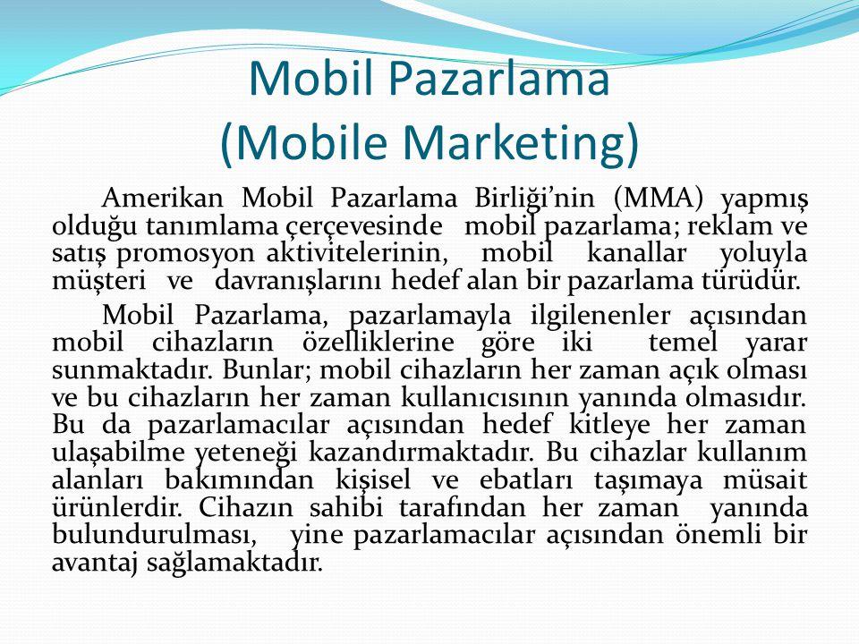 Mobil Pazarlama (Mobile Marketing) Amerikan Mobil Pazarlama Birliği'nin (MMA) yapmış olduğu tanımlama çerçevesinde mobil pazarlama; reklam ve satış promosyon aktivitelerinin, mobil kanallar yoluyla müşteri ve davranışlarını hedef alan bir pazarlama türüdür.
