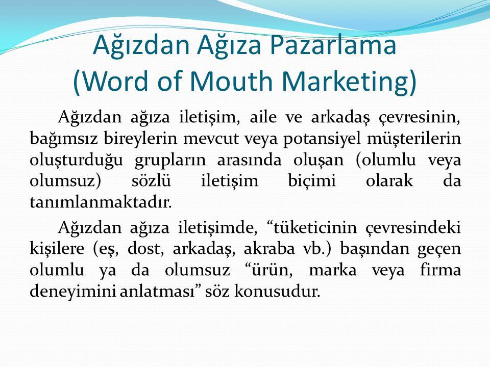 Ağızdan Ağıza Pazarlama (Word of Mouth Marketing) Ağızdan ağıza iletişim, aile ve arkadaş çevresinin, bağımsız bireylerin mevcut veya potansiyel müşterilerin oluşturduğu grupların arasında oluşan (olumlu veya olumsuz) sözlü iletişim biçimi olarak da tanımlanmaktadır.