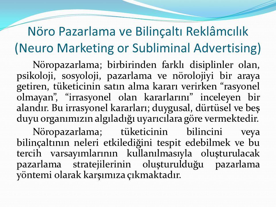 Nöro Pazarlama ve Bilinçaltı Reklâmcılık (Neuro Marketing or Subliminal Advertising) Nöropazarlama; birbirinden farklı disiplinler olan, psikoloji, sosyoloji, pazarlama ve nörolojiyi bir araya getiren, tüketicinin satın alma kararı verirken rasyonel olmayan , irrasyonel olan kararlarını inceleyen bir alandır.