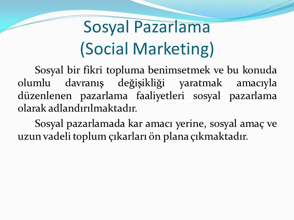 Sosyal Pazarlama (Social Marketing) Sosyal bir fikri topluma benimsetmek ve bu konuda olumlu davranış değişikliği yaratmak amacıyla düzenlenen pazarlama faaliyetleri sosyal pazarlama olarak adlandırılmaktadır.