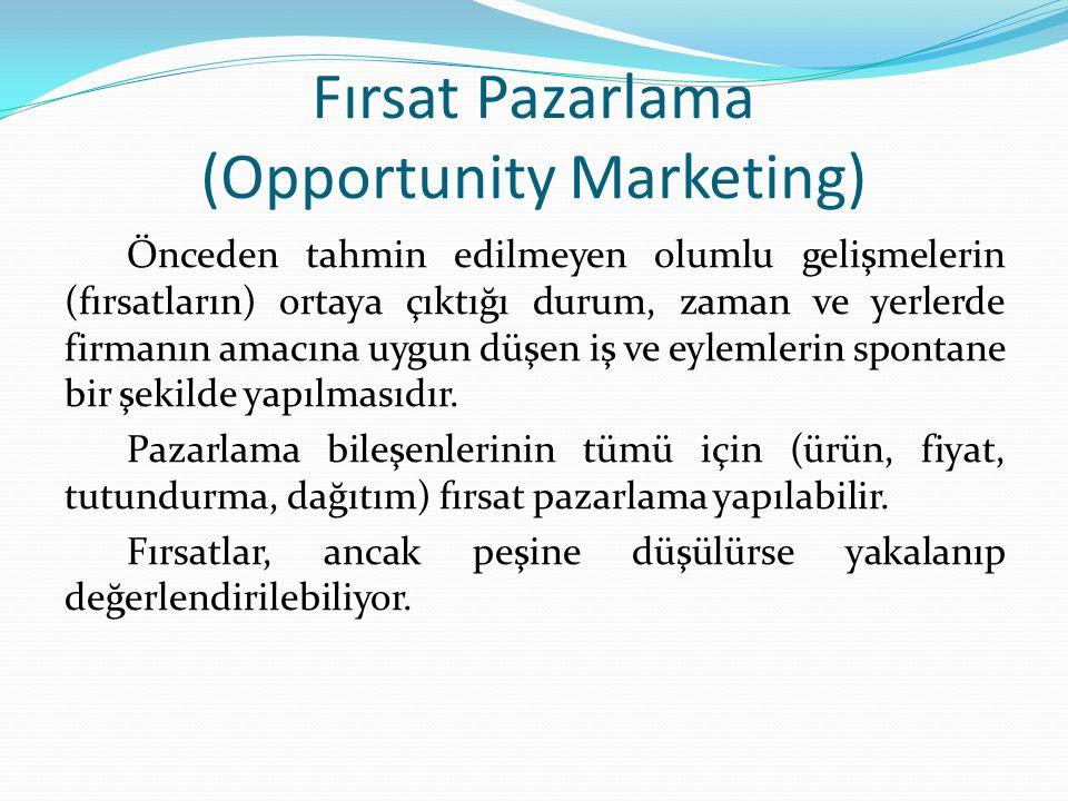 Fırsat Pazarlama (Opportunity Marketing) Önceden tahmin edilmeyen olumlu gelişmelerin (fırsatların) ortaya çıktığı durum, zaman ve yerlerde firmanın amacına uygun düşen iş ve eylemlerin spontane bir şekilde yapılmasıdır.