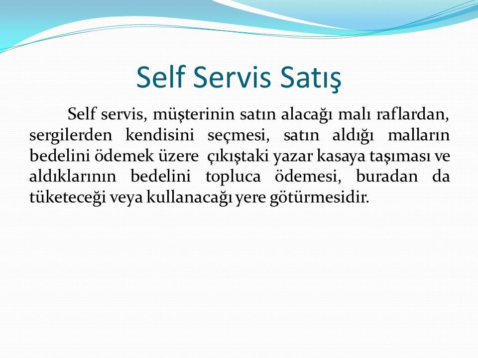Self Servis Satış Self servis, müşterinin satın alacağı malı raflardan, sergilerden kendisini seçmesi, satın aldığı malların bedelini ödemek üzere çıkıştaki yazar kasaya taşıması ve aldıklarının bedelini topluca ödemesi, buradan da tüketeceği veya kullanacağı yere götürmesidir.