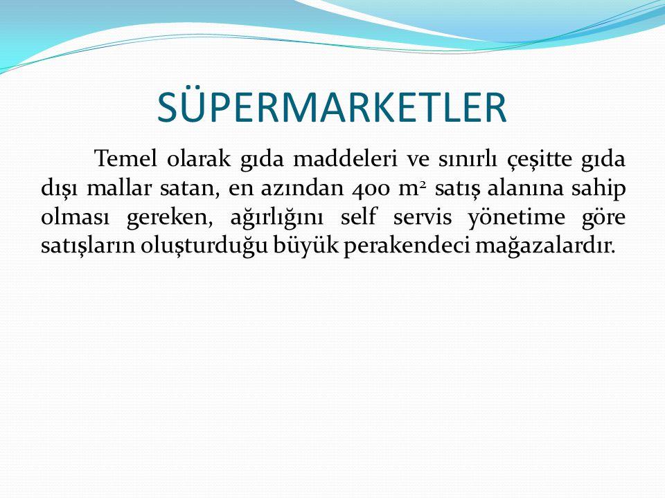 SÜPERMARKETLER Temel olarak gıda maddeleri ve sınırlı çeşitte gıda dışı mallar satan, en azından 400 m 2 satış alanına sahip olması gereken, ağırlığını self servis yönetime göre satışların oluşturduğu büyük perakendeci mağazalardır.