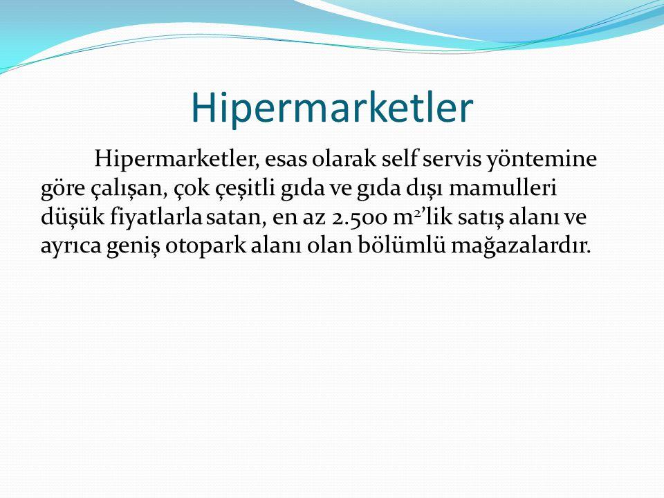 Hipermarketler Hipermarketler, esas olarak self servis yöntemine göre çalışan, çok çeşitli gıda ve gıda dışı mamulleri düşük fiyatlarla satan, en az 2.500 m 2 'lik satış alanı ve ayrıca geniş otopark alanı olan bölümlü mağazalardır.