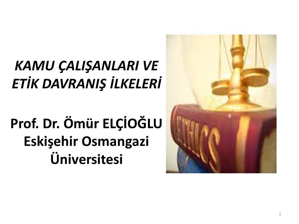 KAMU ÇALIŞANLARI VE ETİK DAVRANIŞ İLKELERİ Prof. Dr. Ömür ELÇİOĞLU Eskişehir Osmangazi Üniversitesi 1