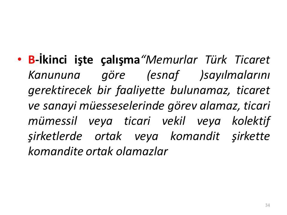 B-İkinci işte çalışma Memurlar Türk Ticaret Kanununa göre (esnaf )sayılmalarını gerektirecek bir faaliyette bulunamaz, ticaret ve sanayi müesseselerinde görev alamaz, ticari mümessil veya ticari vekil veya kolektif şirketlerde ortak veya komandit şirkette komandite ortak olamazlar 34