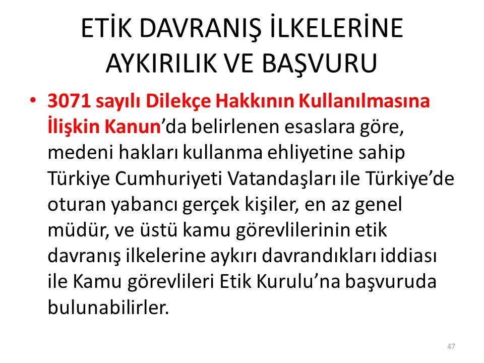 ETİK DAVRANIŞ İLKELERİNE AYKIRILIK VE BAŞVURU 3071 sayılı Dilekçe Hakkının Kullanılmasına İlişkin Kanun'da belirlenen esaslara göre, medeni hakları kullanma ehliyetine sahip Türkiye Cumhuriyeti Vatandaşları ile Türkiye'de oturan yabancı gerçek kişiler, en az genel müdür, ve üstü kamu görevlilerinin etik davranış ilkelerine aykırı davrandıkları iddiası ile Kamu görevlileri Etik Kurulu'na başvuruda bulunabilirler.