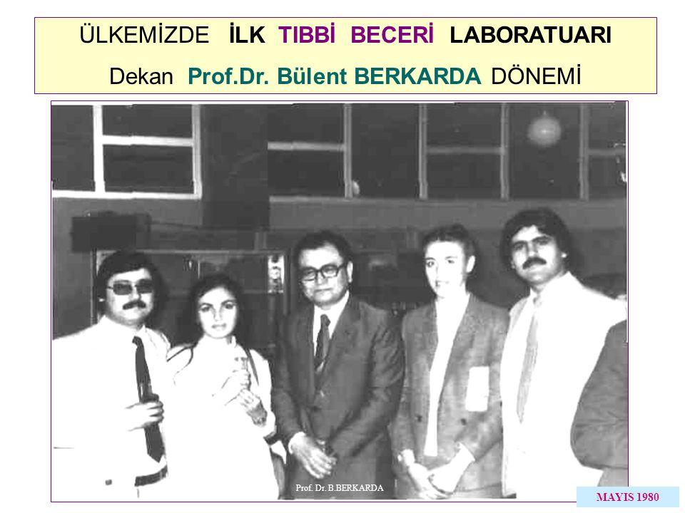 ÜLKEMİZDE İLK TIBBİ BECERİ LABORATUARI Dekan Prof.Dr. Bülent BERKARDA DÖNEMİ MAYIS 1980 Prof. Dr. B.BERKARDA