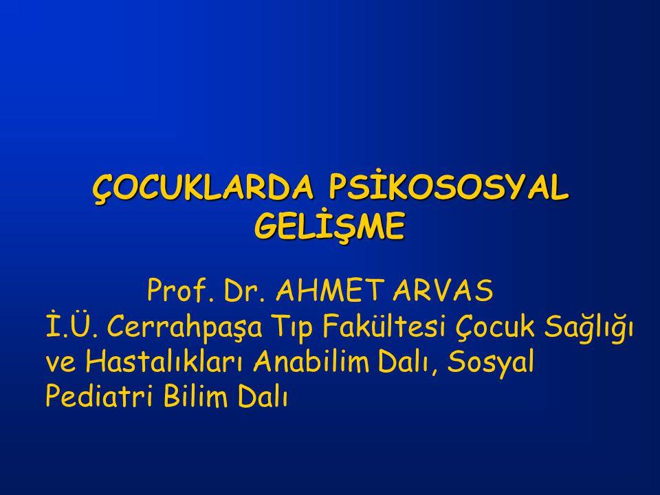 ÇOCUKLARDA PSİKOSOSYAL GELİŞME Prof. Dr. AHMET ARVAS İ.Ü. Cerrahpaşa Tıp Fakültesi Çocuk Sağlığı ve Hastalıkları Anabilim Dalı, Sosyal Pediatri Bilim