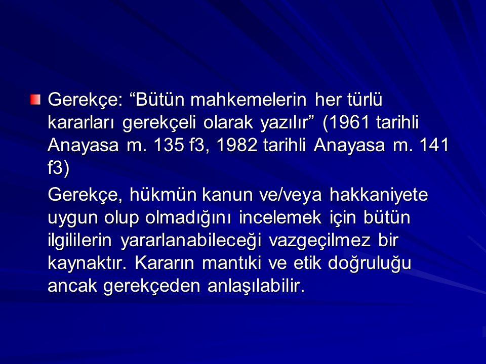 """Gerekçe: """"Bütün mahkemelerin her türlü kararları gerekçeli olarak yazılır"""" (1961 tarihli Anayasa m. 135 f3, 1982 tarihli Anayasa m. 141 f3) Gerekçe, h"""