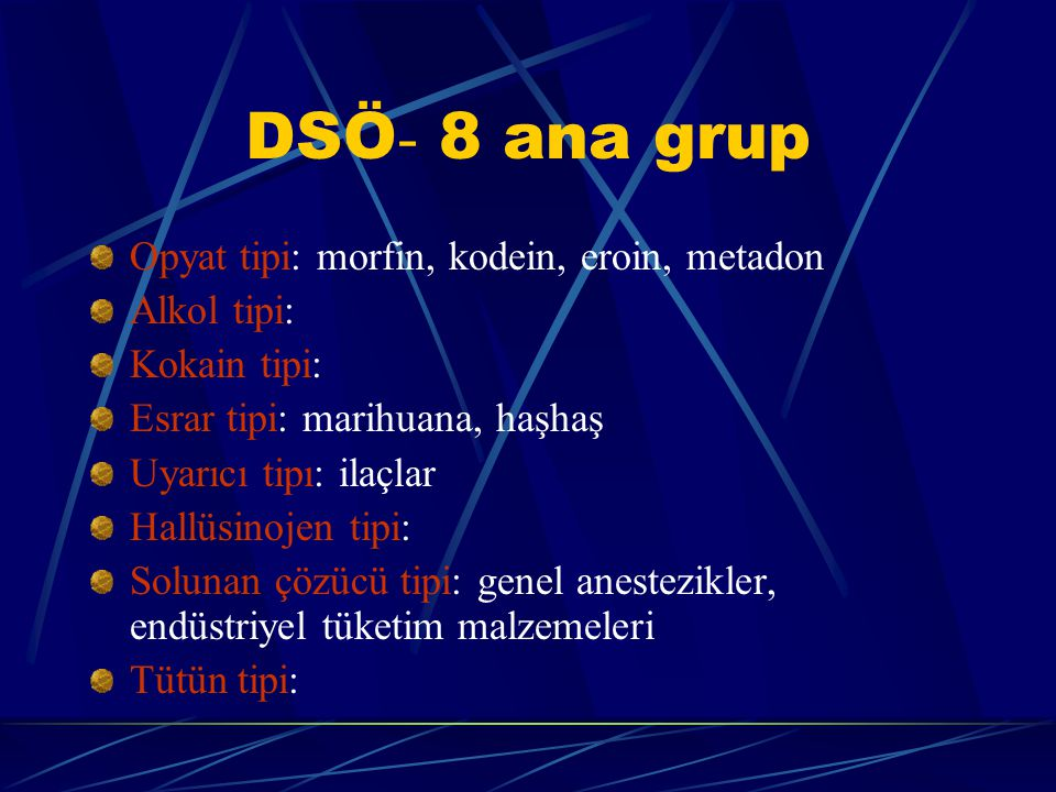 DSÖ - 8 ana grup Opyat tipi: morfin, kodein, eroin, metadon Alkol tipi: Kokain tipi: Esrar tipi: marihuana, haşhaş Uyarıcı tipı: ilaçlar Hallüsinojen