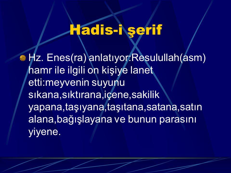 Hadis-i şerif Hz. Enes(ra) anlatıyor:Resulullah(asm) hamr ile ilgili on kişiye lanet etti:meyvenin suyunu sıkana,sıktırana,içene,sakilik yapana,taşıya