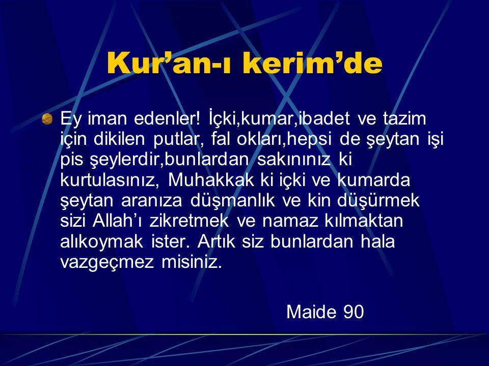 Kur'an-ı kerim'de Ey iman edenler! İçki,kumar,ibadet ve tazim için dikilen putlar, fal okları,hepsi de şeytan işi pis şeylerdir,bunlardan sakınınız ki