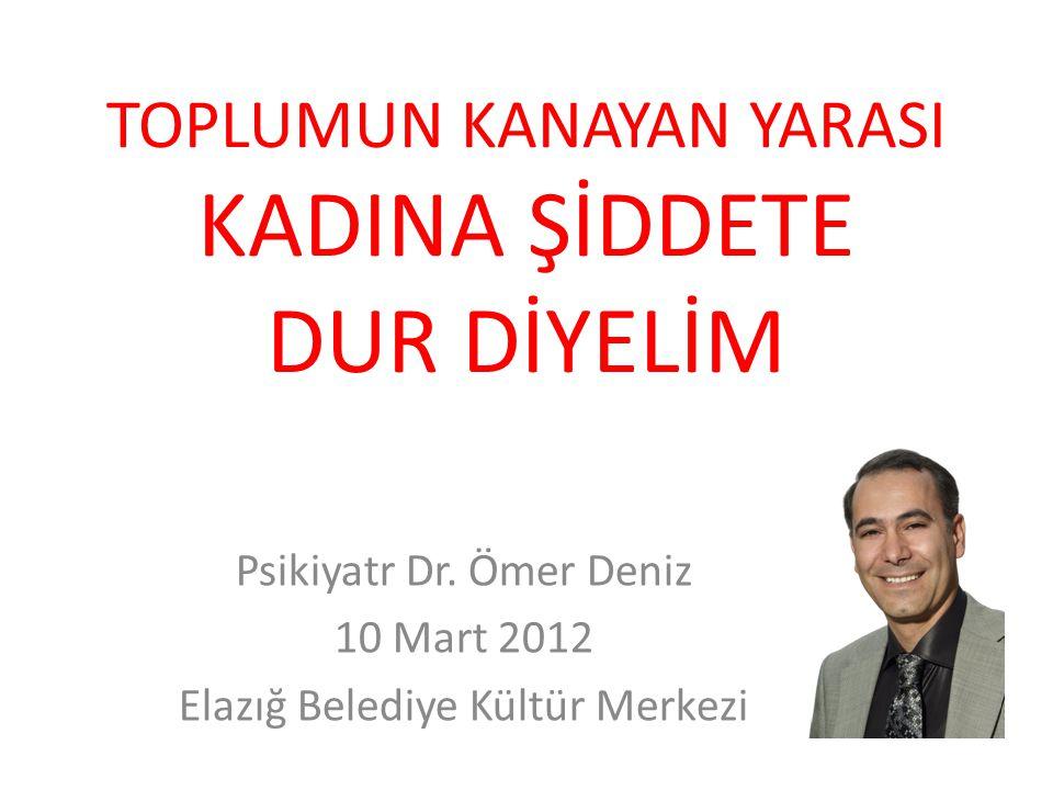 TOPLUMUN KANAYAN YARASI KADINA ŞİDDETE DUR DİYELİM Psikiyatr Dr. Ömer Deniz 10 Mart 2012 Elazığ Belediye Kültür Merkezi