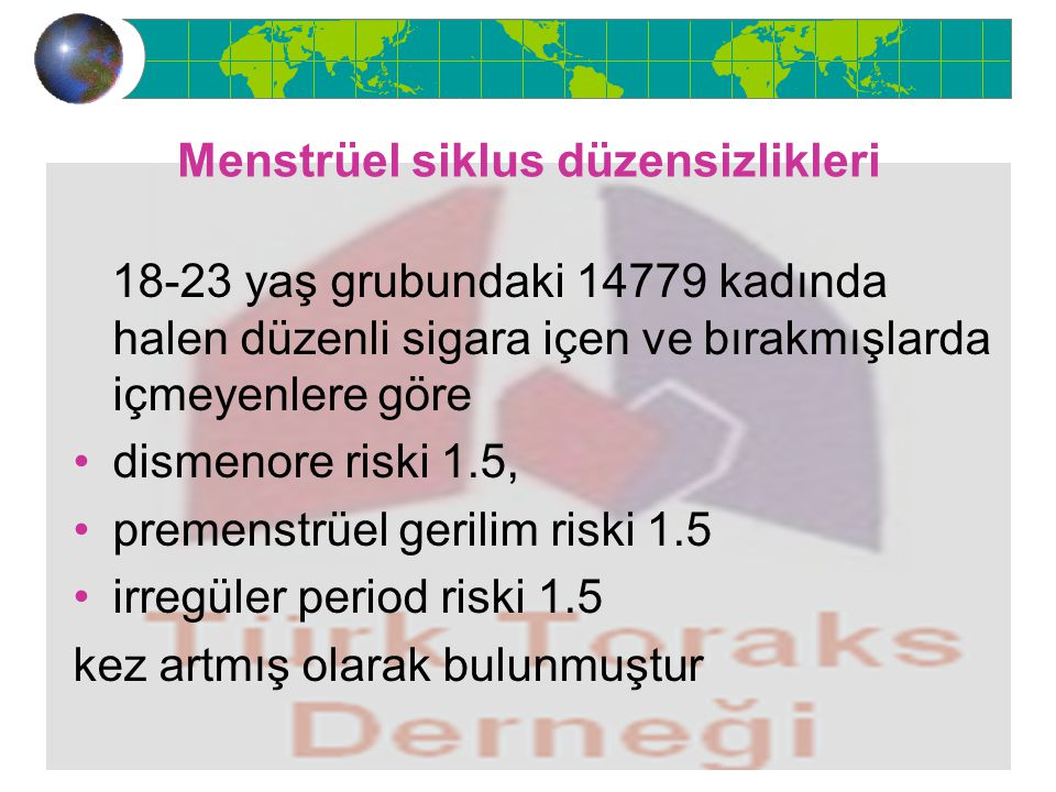 Menstrüel siklus düzensizlikleri 18-23 yaş grubundaki 14779 kadında halen düzenli sigara içen ve bırakmışlarda içmeyenlere göre dismenore riski 1.5, premenstrüel gerilim riski 1.5 irregüler period riski 1.5 kez artmış olarak bulunmuştur