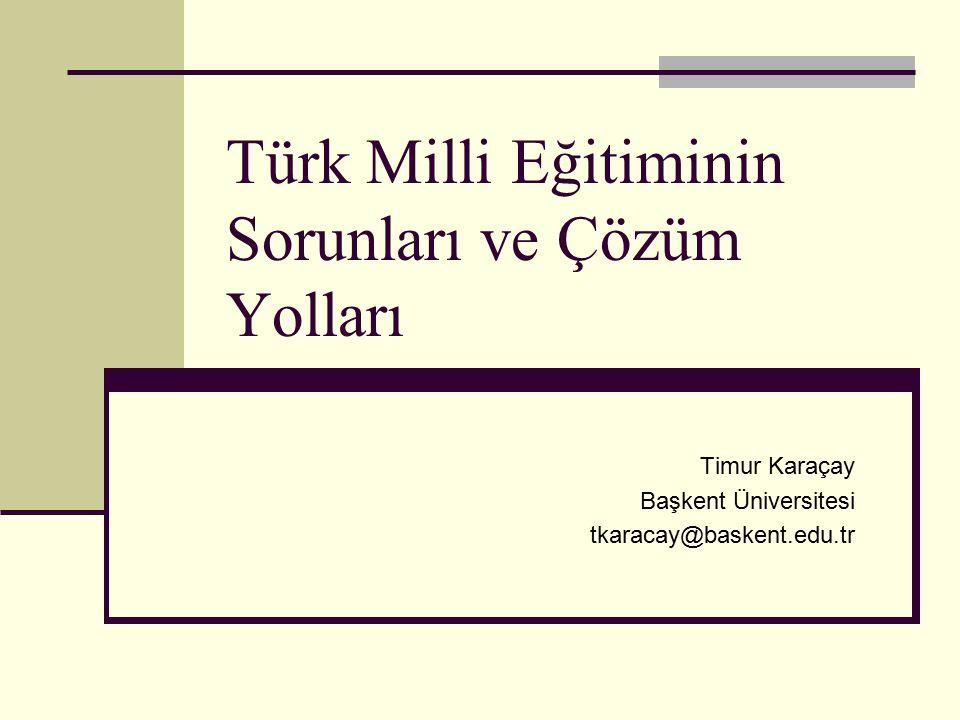 Türk Milli Eğitiminin Sorunları ve Çözüm Yolları Timur Karaçay Başkent Üniversitesi tkaracay@baskent.edu.tr