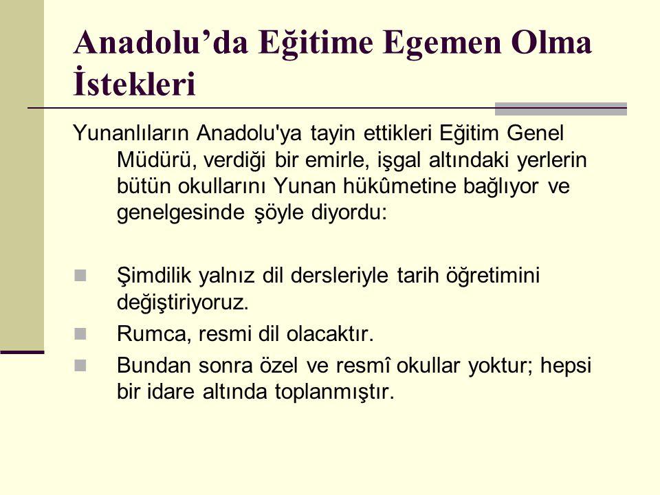 Anadolu'da Eğitime Egemen Olma İstekleri Yunanlıların Anadolu'ya tayin ettikleri Eğitim Genel Müdürü, verdiği bir emirle, işgal altındaki yerlerin büt