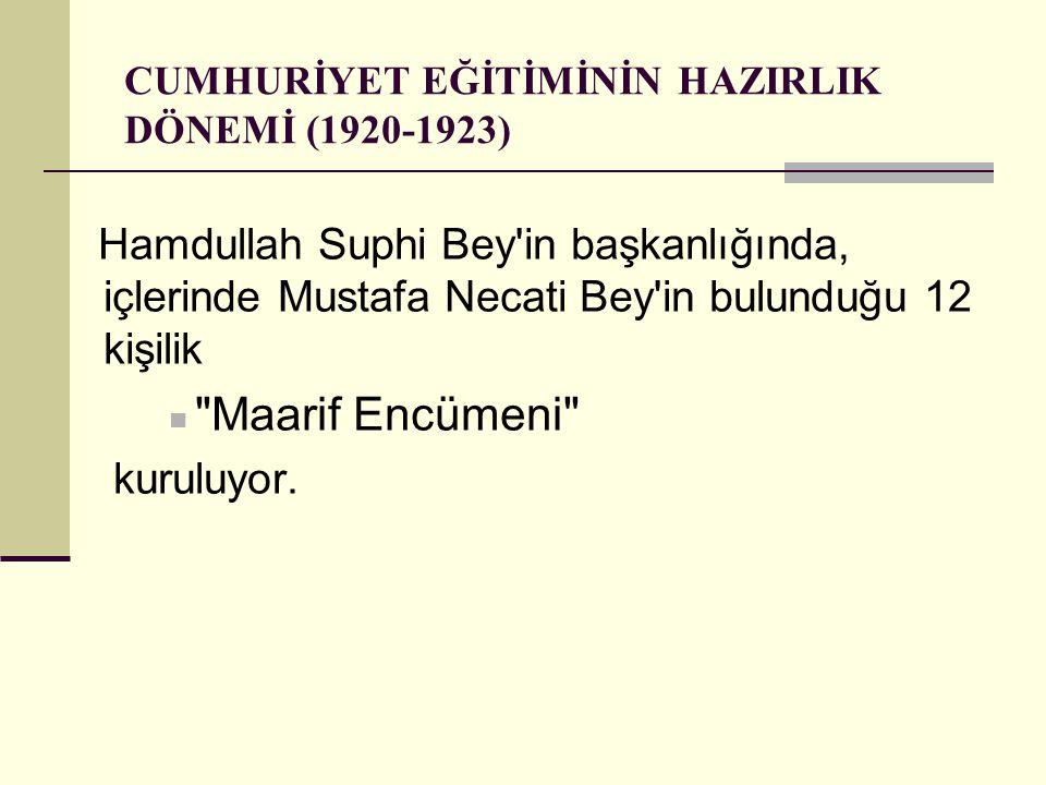 CUMHURİYET EĞİTİMİNİN HAZIRLIK DÖNEMİ (1920-1923) Hamdullah Suphi Bey in başkanlığında, içlerinde Mustafa Necati Bey in bulunduğu 12 kişilik Maarif Encümeni kuruluyor.