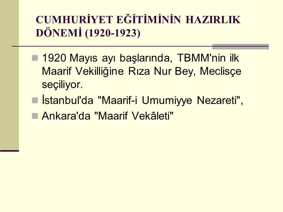 CUMHURİYET EĞİTİMİNİN HAZIRLIK DÖNEMİ (1920-1923) 1920 Mayıs ayı başlarında, TBMM nin ilk Maarif Vekilliğine Rıza Nur Bey, Meclisçe seçiliyor.