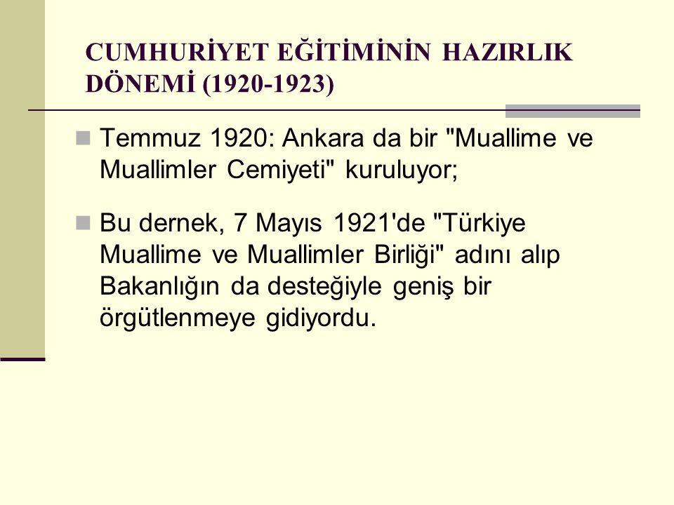 CUMHURİYET EĞİTİMİNİN HAZIRLIK DÖNEMİ (1920-1923) Temmuz 1920: Ankara da bir Muallime ve Muallimler Cemiyeti kuruluyor; Bu dernek, 7 Mayıs 1921 de Türkiye Muallime ve Muallimler Birliği adını alıp Bakanlığın da desteğiyle geniş bir örgütlenmeye gidiyordu.