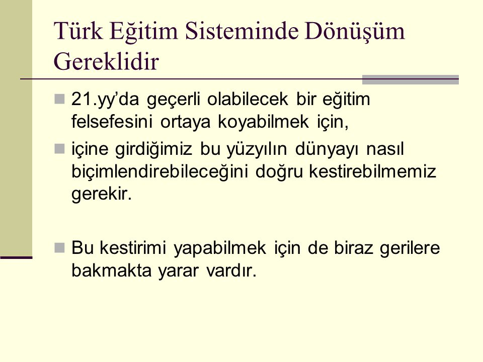 Türk Eğitim Sisteminde Dönüşüm Gereklidir 21.yy'da geçerli olabilecek bir eğitim felsefesini ortaya koyabilmek için, içine girdiğimiz bu yüzyılın dünyayı nasıl biçimlendirebileceğini doğru kestirebilmemiz gerekir.