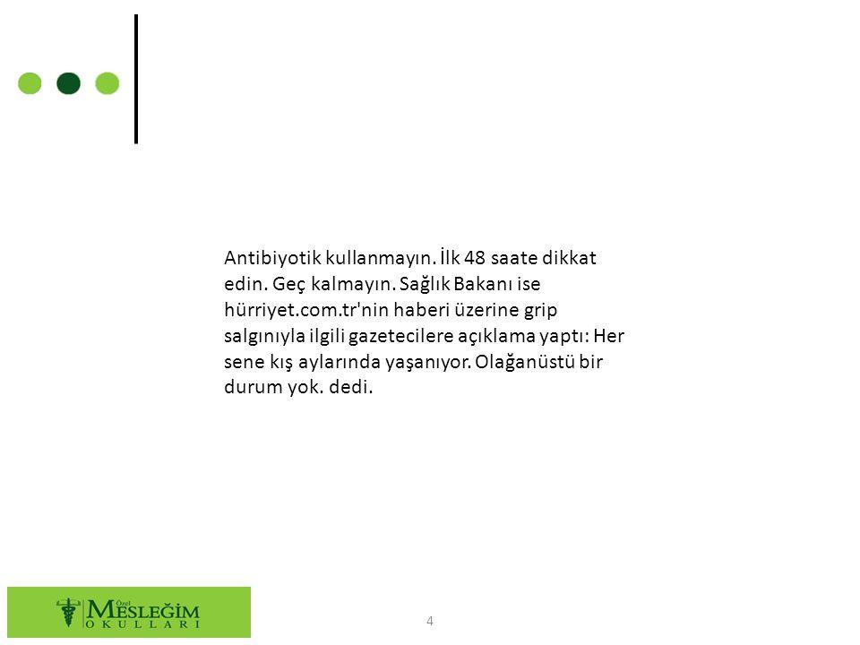 4 Antibiyotik kullanmayın. İlk 48 saate dikkat edin. Geç kalmayın. Sağlık Bakanı ise hürriyet.com.tr'nin haberi üzerine grip salgınıyla ilgili gazetec