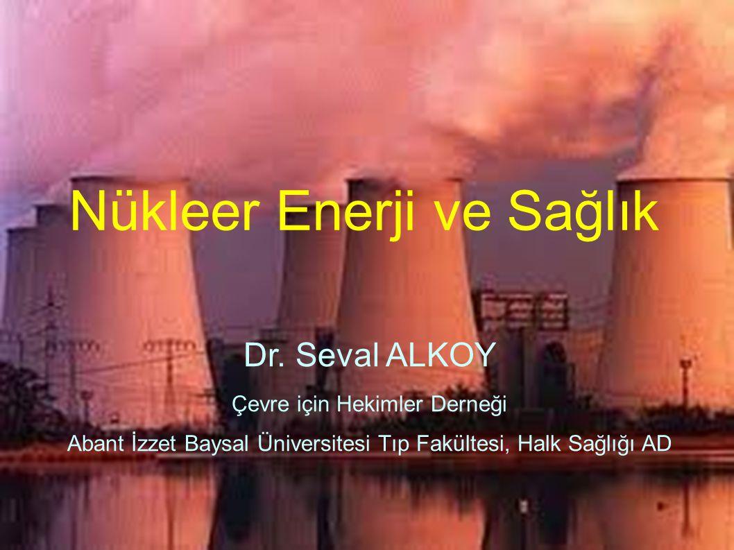 Nükleer Enerji ve Sağlık Dr. Seval ALKOY Çevre için Hekimler Derneği Abant İzzet Baysal Üniversitesi Tıp Fakültesi, Halk Sağlığı AD