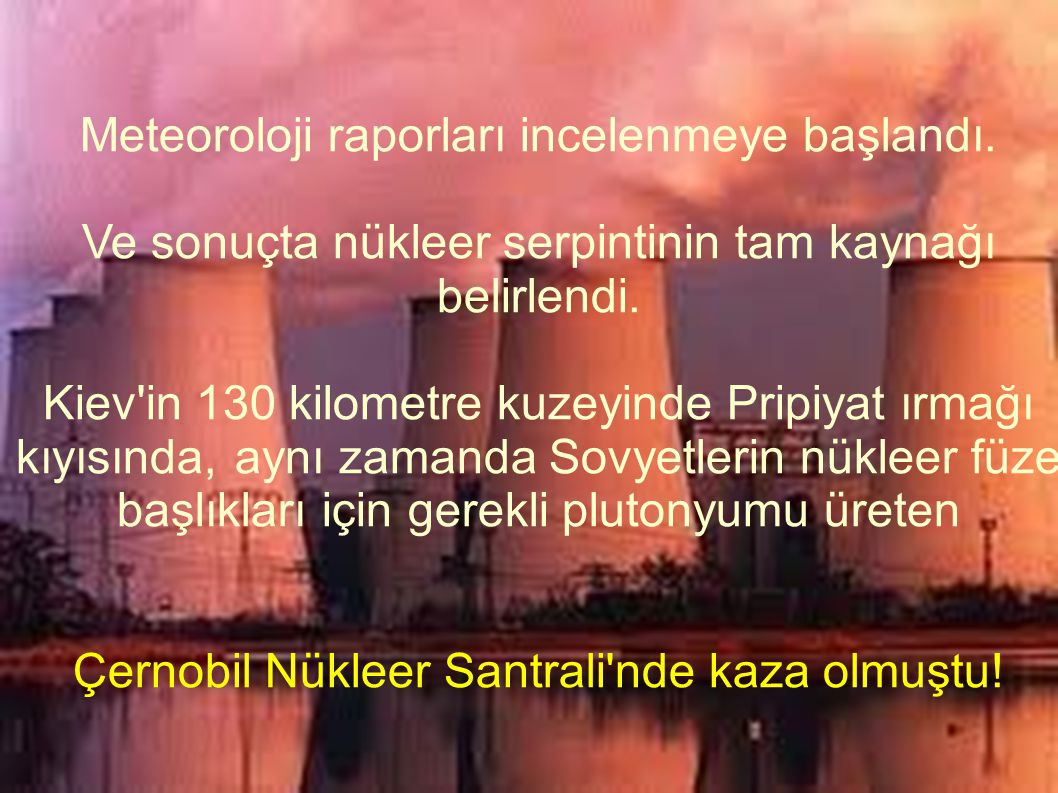 Meteoroloji raporları incelenmeye başlandı. Ve sonuçta nükleer serpintinin tam kaynağı belirlendi. Kiev'in 130 kilometre kuzeyinde Pripiyat ırmağı kıy