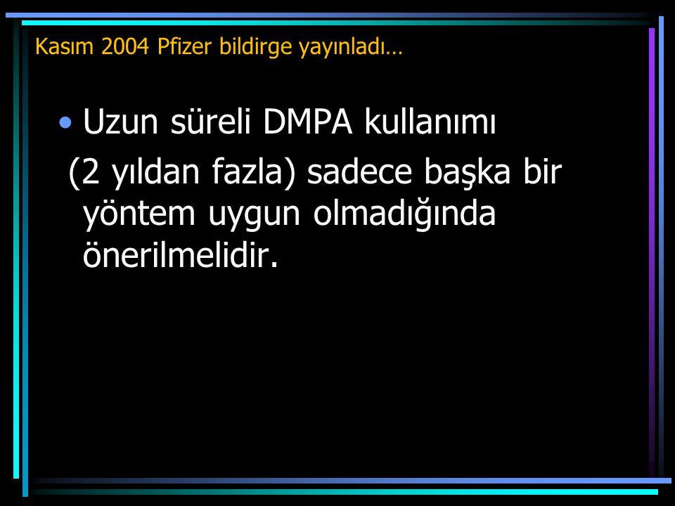 Kasım 2004 Pfizer bildirge yayınladı… Uzun süreli DMPA kullanımı (2 yıldan fazla) sadece başka bir yöntem uygun olmadığında önerilmelidir.